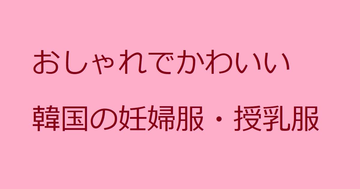 妊娠期・授乳期以降も着られる!韓国マタニティ服通販サイト